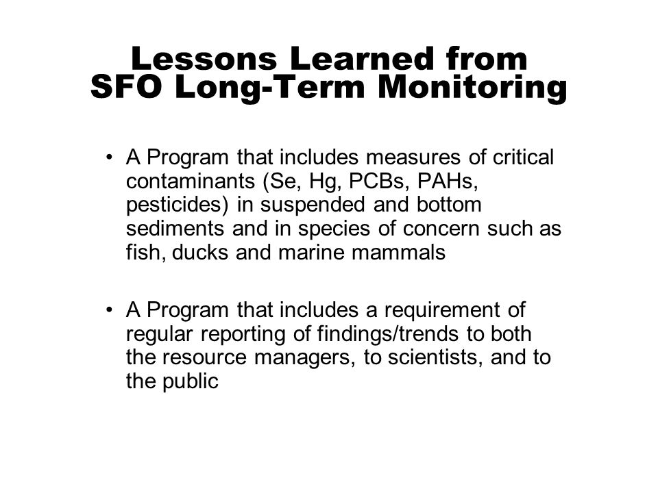 A Program that includes measures of critical contaminants (Se, Hg, PCBs, PAHs, pesticides) in suspended and bottom sediments and in species of concern such as fish, ducks and marine mammals A Program that includes a requirement of regular reporting of findings/trends to both the resource managers, to scientists, and to the public Lessons Learned from SFO Long-Term Monitoring