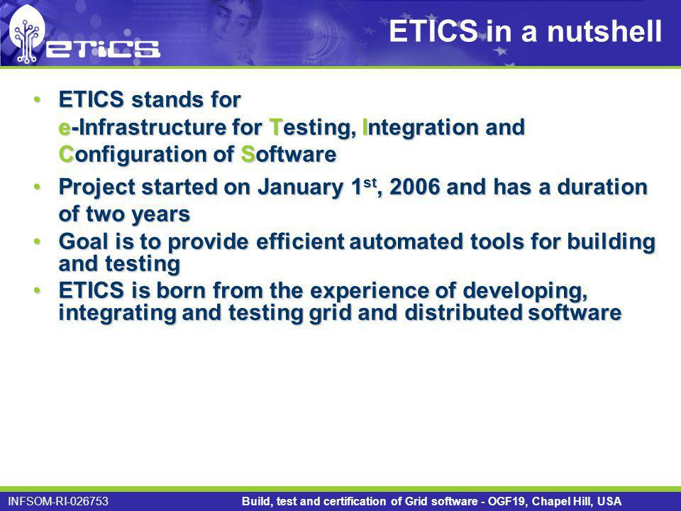 INFSOM-RI Build, test and certification of Grid software - OGF19, Chapel Hill, USA ETICS in a nutshell ETICS stands for e-Infrastructure for Testing, Integration and Configuration of SoftwareETICS stands for e-Infrastructure for Testing, Integration and Configuration of Software Project started on January 1 st, 2006 and has a duration of two yearsProject started on January 1 st, 2006 and has a duration of two years Goal is to provide efficient automated tools for building and testingGoal is to provide efficient automated tools for building and testing ETICS is born from the experience of developing, integrating and testing grid and distributed softwareETICS is born from the experience of developing, integrating and testing grid and distributed software