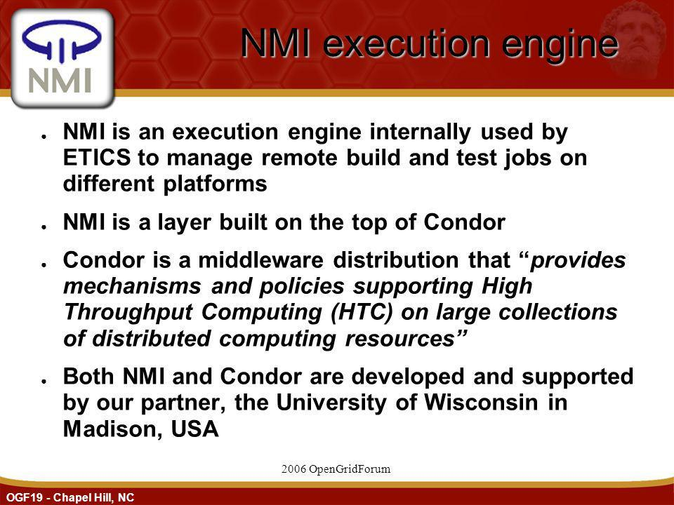 OGF19 - Chapel Hill, NC 2006 OpenGridForum NMI execution engine NMI is an execution engine internally used by ETICS to manage remote build and test jobs on different platforms NMI is a layer built on the top of Condor Condor is a middleware distribution that provides mechanisms and policies supporting High Throughput Computing (HTC) on large collections of distributed computing resources Both NMI and Condor are developed and supported by our partner, the University of Wisconsin in Madison, USA