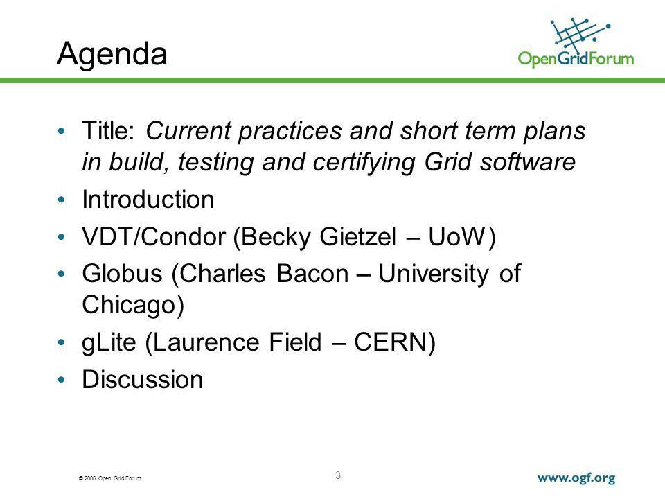 © 2006 Open Grid Forum 3 Agenda Title: Current practices and short term plans in build, testing and certifying Grid software Introduction VDT/Condor (Becky Gietzel – UoW) Globus (Charles Bacon – University of Chicago) gLite (Laurence Field – CERN) Discussion