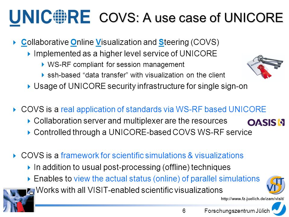 6Forschungszentrum Jülich Collaborative Online Visualization and Steering (COVS) Implemented as a higher level service of UNICORE WS-RF compliant for session management ssh-based data transfer with visualization on the client Usage of UNICORE security infrastructure for single sign-on COVS is a real application of standards via WS-RF based UNICORE Collaboration server and multiplexer are the resources Controlled through a UNICORE-based COVS WS-RF service COVS is a framework for scientific simulations & visualizations In addition to usual post-processing (offline) techniques Enables to view the actual status (online) of parallel simulations Works with all VISIT-enabled scientific visualizations COVS: A use case of UNICORE http://www.fz-juelich.de/zam/visit/