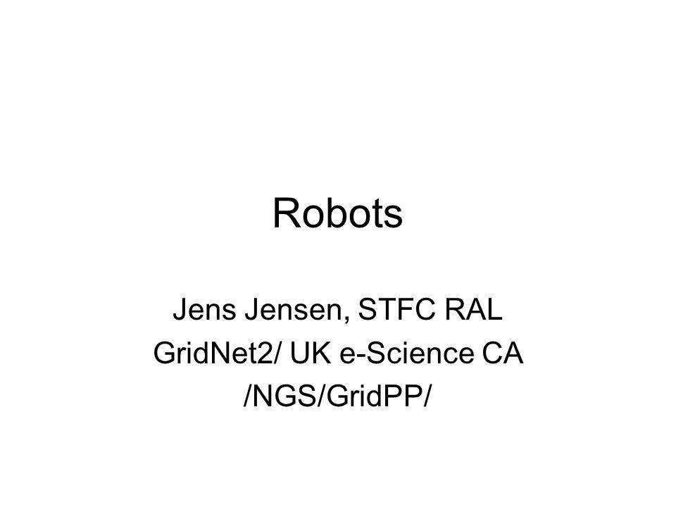 Robots Jens Jensen, STFC RAL GridNet2/ UK e-Science CA /NGS/GridPP/