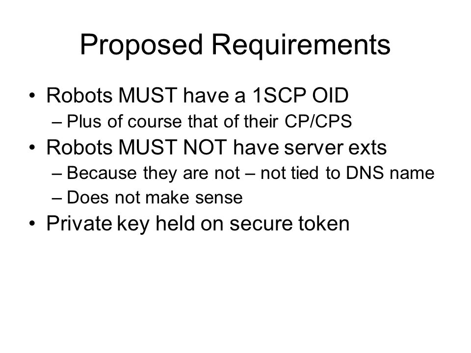 Proposed Requirements Robots MUST have a 1SCP OID –Plus of course that of their CP/CPS Robots MUST NOT have server exts –Because they are not – not tied to DNS name –Does not make sense Private key held on secure token