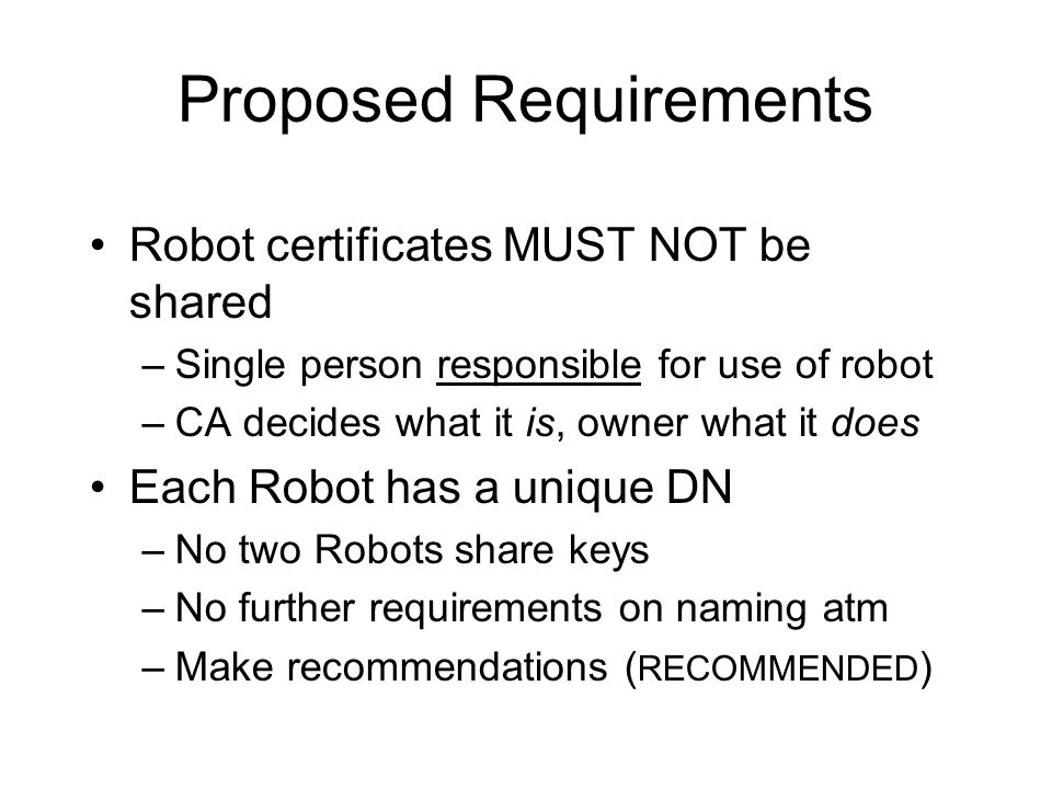 Proposed Requirements Robot certificates MUST NOT be shared –Single person responsible for use of robot –CA decides what it is, owner what it does Each Robot has a unique DN –No two Robots share keys –No further requirements on naming atm –Make recommendations ( RECOMMENDED )