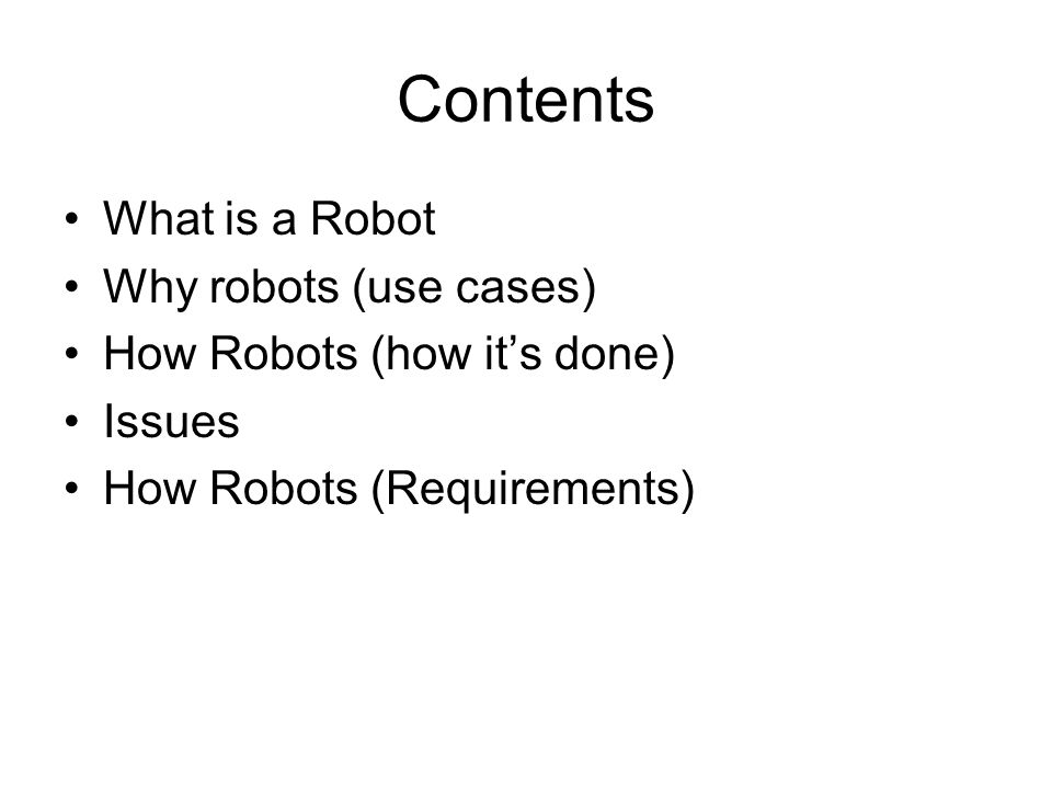 Contents What is a Robot Why robots (use cases) How Robots (how its done) Issues How Robots (Requirements)
