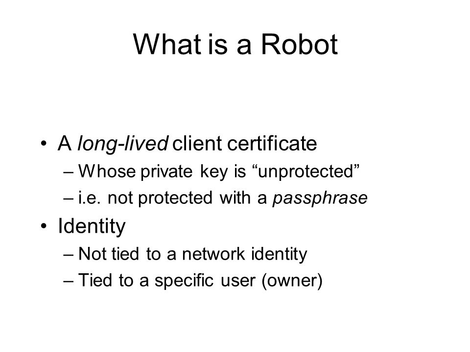 What is a Robot A long-lived client certificate –Whose private key is unprotected –i.e.