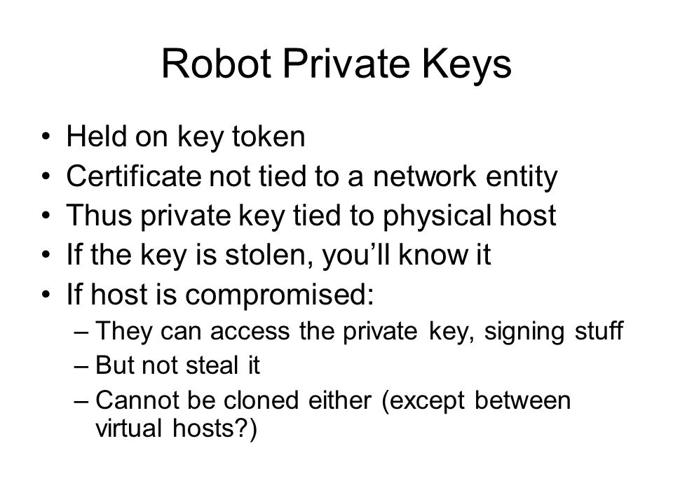 Robot Private Keys Held on key token Certificate not tied to a network entity Thus private key tied to physical host If the key is stolen, youll know it If host is compromised: –They can access the private key, signing stuff –But not steal it –Cannot be cloned either (except between virtual hosts )