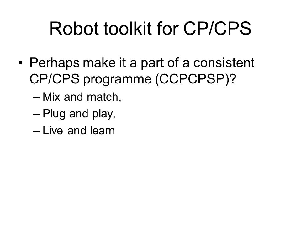 Robot toolkit for CP/CPS Perhaps make it a part of a consistent CP/CPS programme (CCPCPSP).