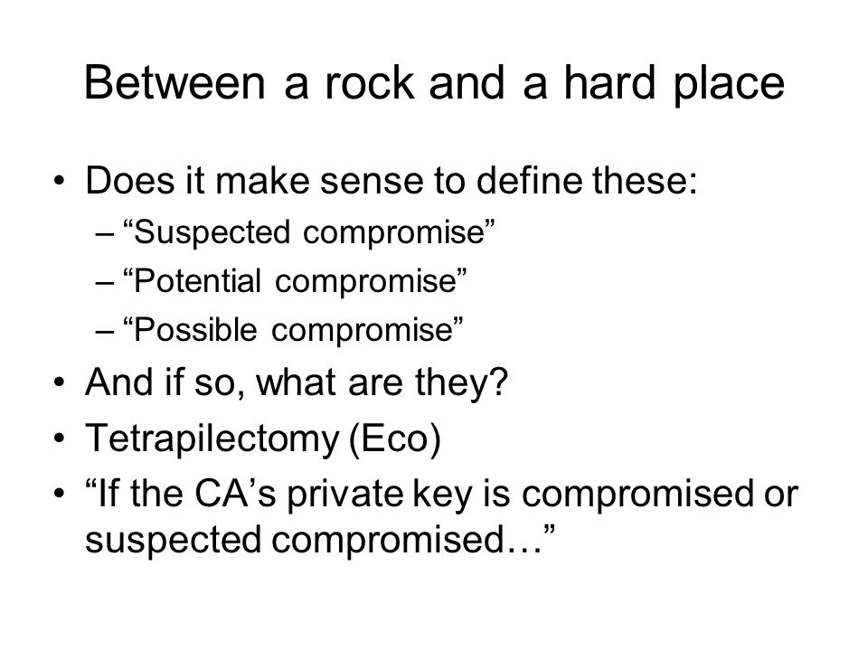 Between a rock and a hard place Does it make sense to define these: –Suspected compromise –Potential compromise –Possible compromise And if so, what are they.