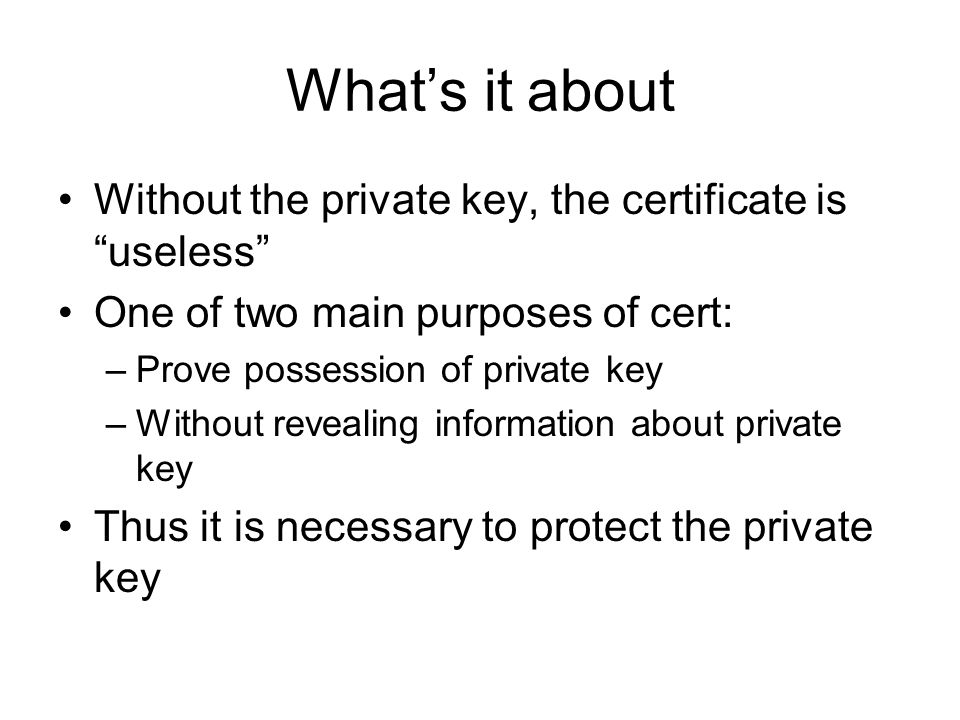 Whats it about Without the private key, the certificate is useless One of two main purposes of cert: –Prove possession of private key –Without revealing information about private key Thus it is necessary to protect the private key
