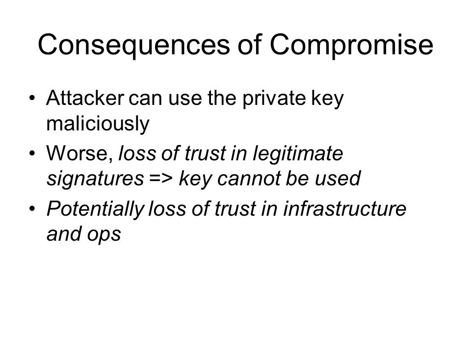 Consequences of Compromise Attacker can use the private key maliciously Worse, loss of trust in legitimate signatures => key cannot be used Potentially loss of trust in infrastructure and ops
