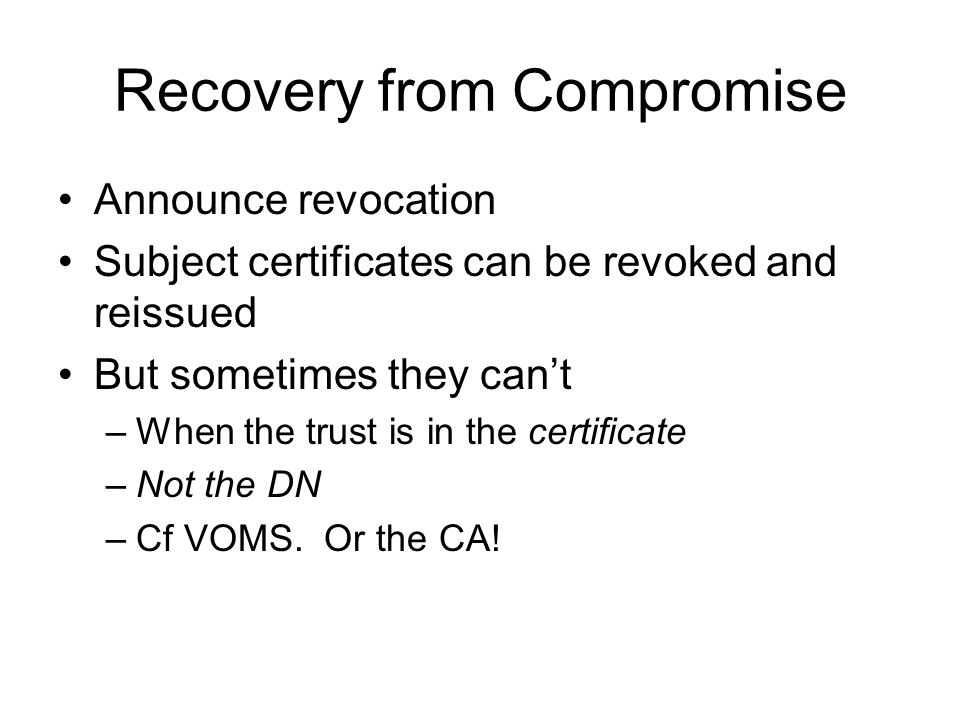 Recovery from Compromise Announce revocation Subject certificates can be revoked and reissued But sometimes they cant –When the trust is in the certificate –Not the DN –Cf VOMS.
