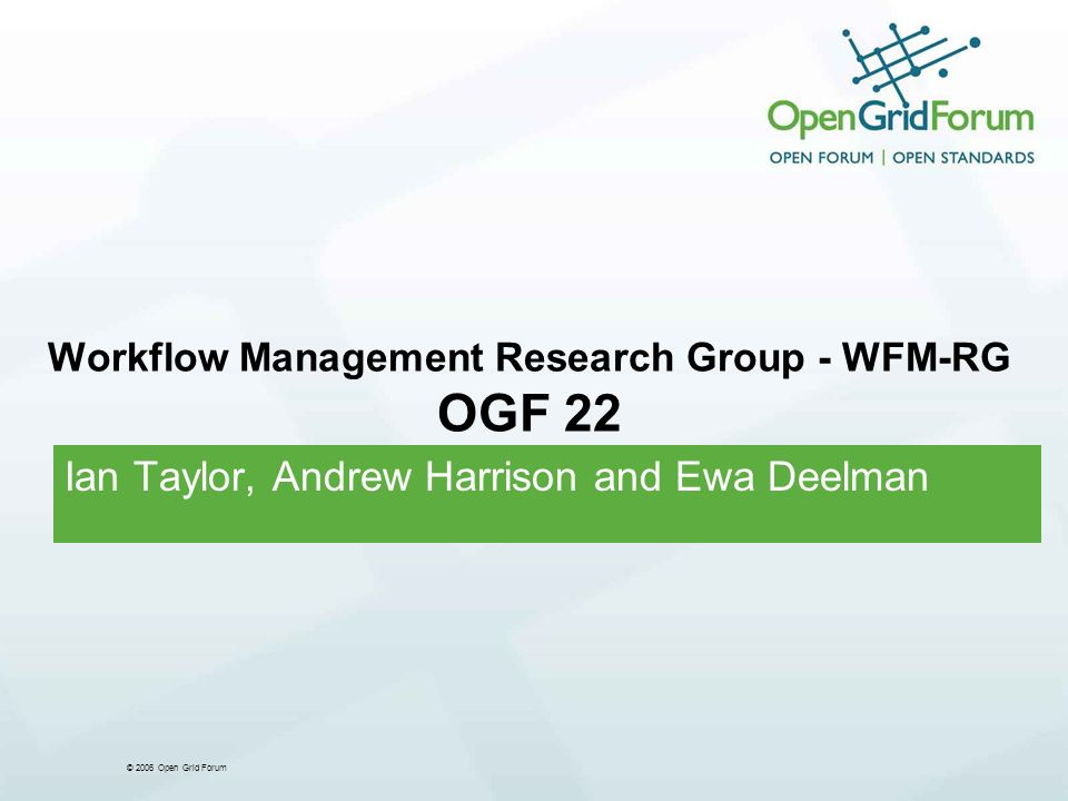 © 2006 Open Grid Forum Workflow Management Research Group - WFM-RG OGF 22 Ian Taylor, Andrew Harrison and Ewa Deelman