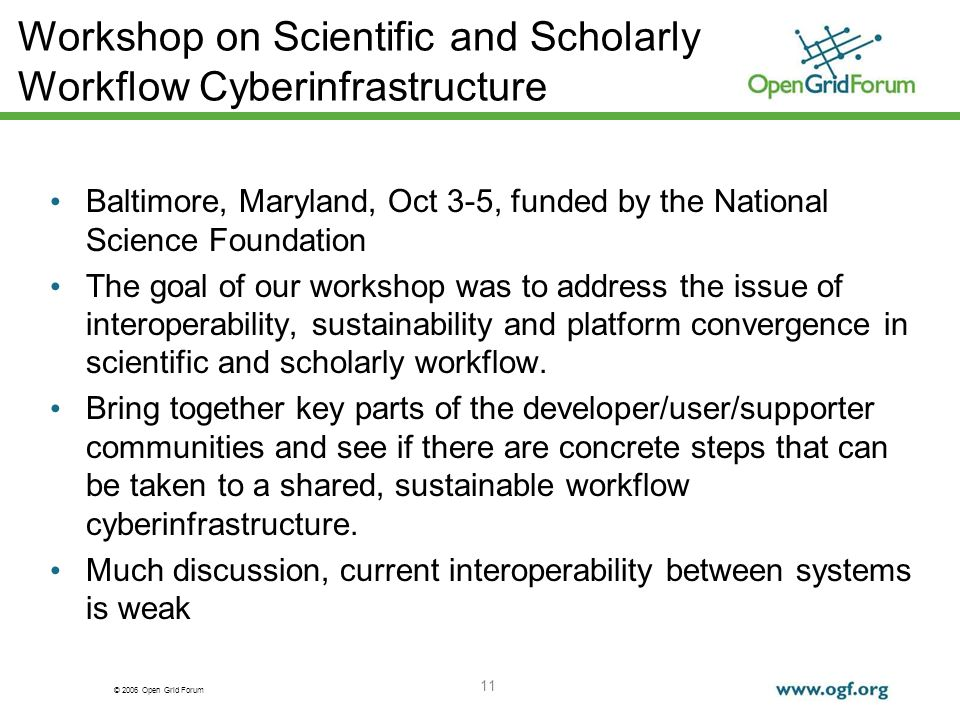© 2006 Open Grid Forum 11 Workshop on Scientific and Scholarly Workflow Cyberinfrastructure Baltimore, Maryland, Oct 3-5, funded by the National Science Foundation The goal of our workshop was to address the issue of interoperability, sustainability and platform convergence in scientific and scholarly workflow.