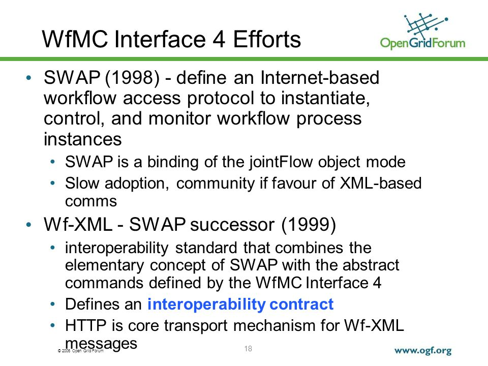 © 2006 Open Grid Forum 18 WfMC Interface 4 Efforts SWAP (1998) - define an Internet-based workflow access protocol to instantiate, control, and monitor workflow process instances SWAP is a binding of the jointFlow object mode Slow adoption, community if favour of XML-based comms Wf-XML - SWAP successor (1999) interoperability standard that combines the elementary concept of SWAP with the abstract commands defined by the WfMC Interface 4 Defines an interoperability contract HTTP is core transport mechanism for Wf-XML messages