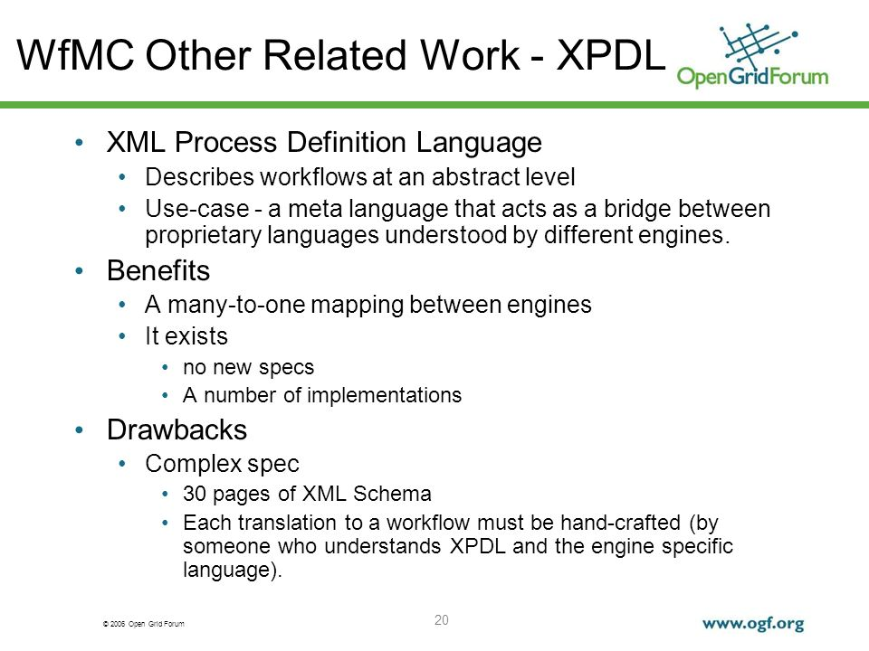 © 2006 Open Grid Forum 20 WfMC Other Related Work - XPDL XML Process Definition Language Describes workflows at an abstract level Use-case - a meta language that acts as a bridge between proprietary languages understood by different engines.