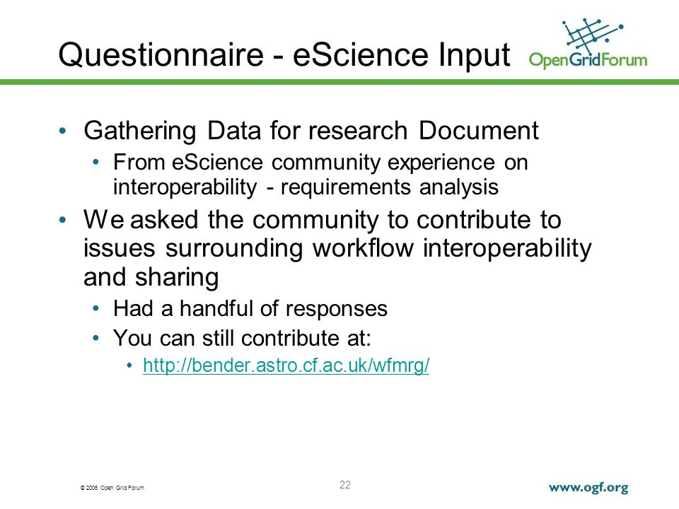 © 2006 Open Grid Forum 22 Questionnaire - eScience Input Gathering Data for research Document From eScience community experience on interoperability - requirements analysis We asked the community to contribute to issues surrounding workflow interoperability and sharing Had a handful of responses You can still contribute at: http://bender.astro.cf.ac.uk/wfmrg/