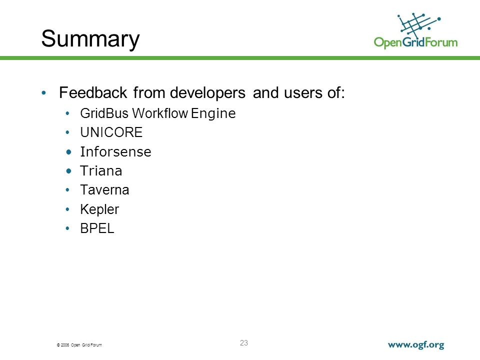 © 2006 Open Grid Forum 23 Summary Feedback from developers and users of: GridBus Workflow Engine UNICORE Inforsense Triana Taverna Kepler BPEL