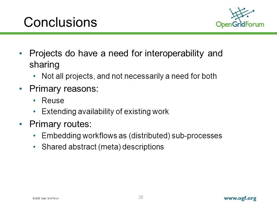© 2006 Open Grid Forum 26 Conclusions Projects do have a need for interoperability and sharing Not all projects, and not necessarily a need for both Primary reasons: Reuse Extending availability of existing work Primary routes: Embedding workflows as (distributed) sub-processes Shared abstract (meta) descriptions