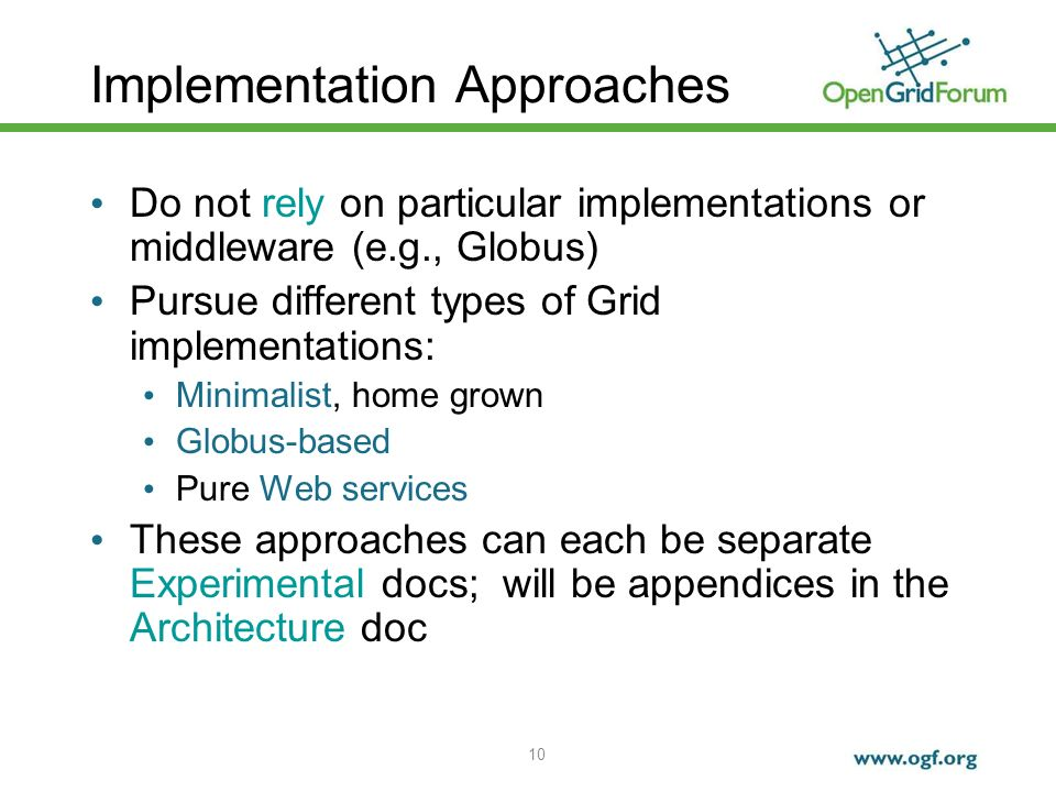 10 Implementation Approaches Do not rely on particular implementations or middleware (e.g., Globus) Pursue different types of Grid implementations: Minimalist, home grown Globus-based Pure Web services These approaches can each be separate Experimental docs; will be appendices in the Architecture doc