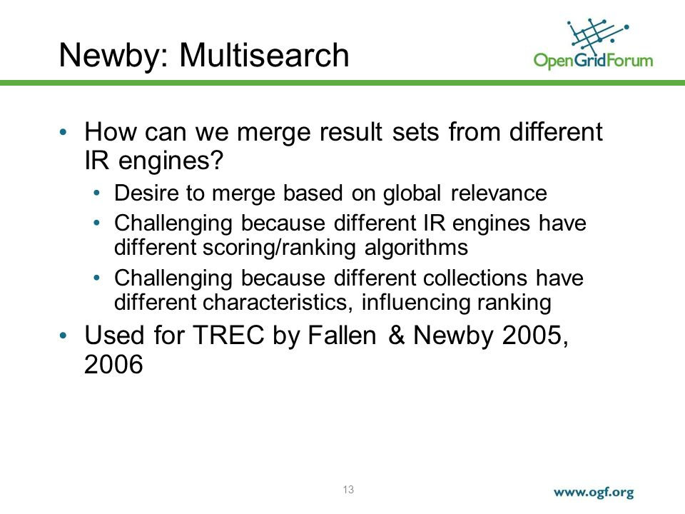 13 Newby: Multisearch How can we merge result sets from different IR engines? Desire to merge based on global relevance Challenging because different