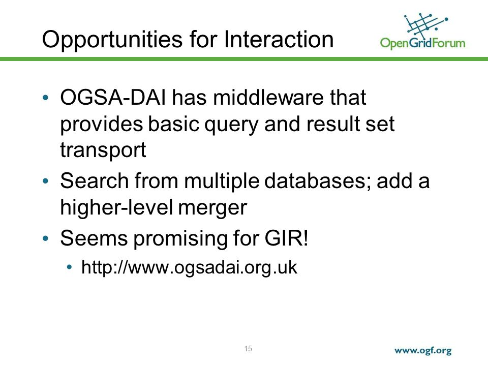 15 Opportunities for Interaction OGSA-DAI has middleware that provides basic query and result set transport Search from multiple databases; add a higher-level merger Seems promising for GIR.