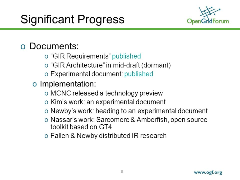 8 Significant Progress oDocuments: oGIR Requirements published oGIR Architecture in mid-draft (dormant) oExperimental document: published oImplementation: oMCNC released a technology preview oKims work: an experimental document oNewbys work: heading to an experimental document oNassars work: Sarcomere & Amberfish, open source toolkit based on GT4 oFallen & Newby distributed IR research