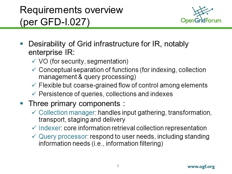 9 Requirements overview (per GFD-I.027) Desirability of Grid infrastructure for IR, notably enterprise IR: VO (for security, segmentation) Conceptual separation of functions (for indexing, collection management & query processing) Flexible but coarse-grained flow of control among elements Persistence of queries, collections and indexes Three primary components : Collection manager: handles input gathering, transformation, transport, staging and delivery Indexer: core information retrieval collection representation Query processor: respond to user needs, including standing information needs (i.e., information filtering)