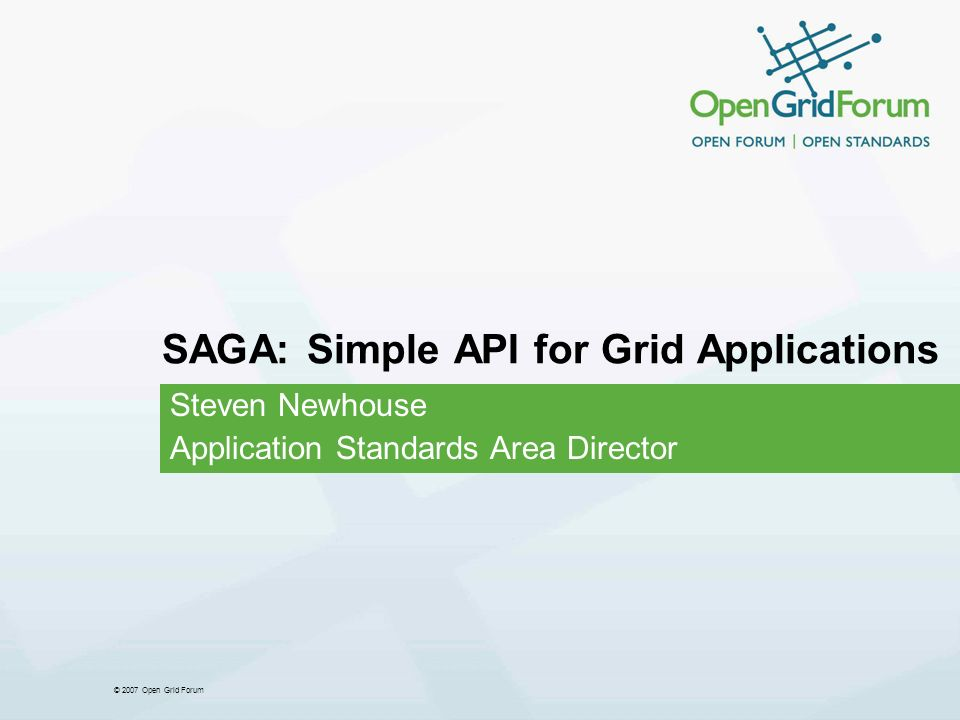 © 2007 Open Grid Forum SAGA: Simple API for Grid Applications Steven Newhouse Application Standards Area Director