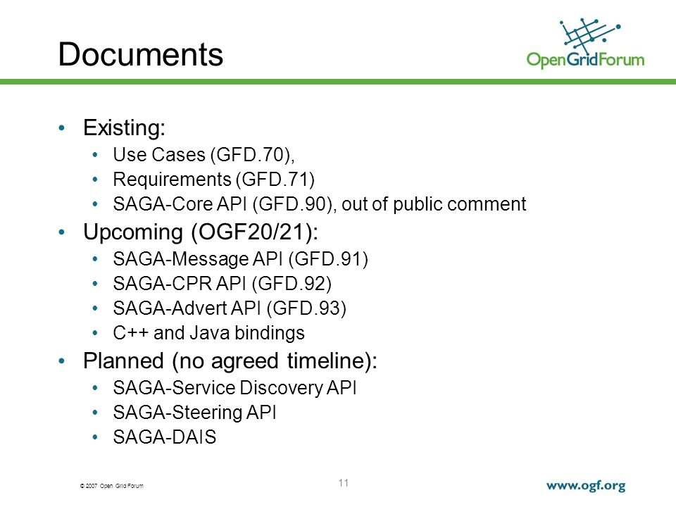 © 2007 Open Grid Forum 11 Documents Existing: Use Cases (GFD.70), Requirements (GFD.71) SAGA-Core API (GFD.90), out of public comment Upcoming (OGF20/21): SAGA-Message API (GFD.91) SAGA-CPR API (GFD.92) SAGA-Advert API (GFD.93) C++ and Java bindings Planned (no agreed timeline): SAGA-Service Discovery API SAGA-Steering API SAGA-DAIS