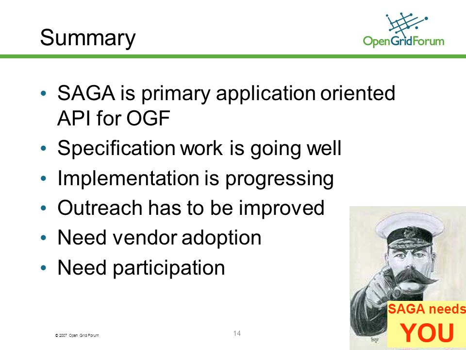 © 2007 Open Grid Forum 14 Summary SAGA is primary application oriented API for OGF Specification work is going well Implementation is progressing Outreach has to be improved Need vendor adoption Need participation SAGA needs YOU