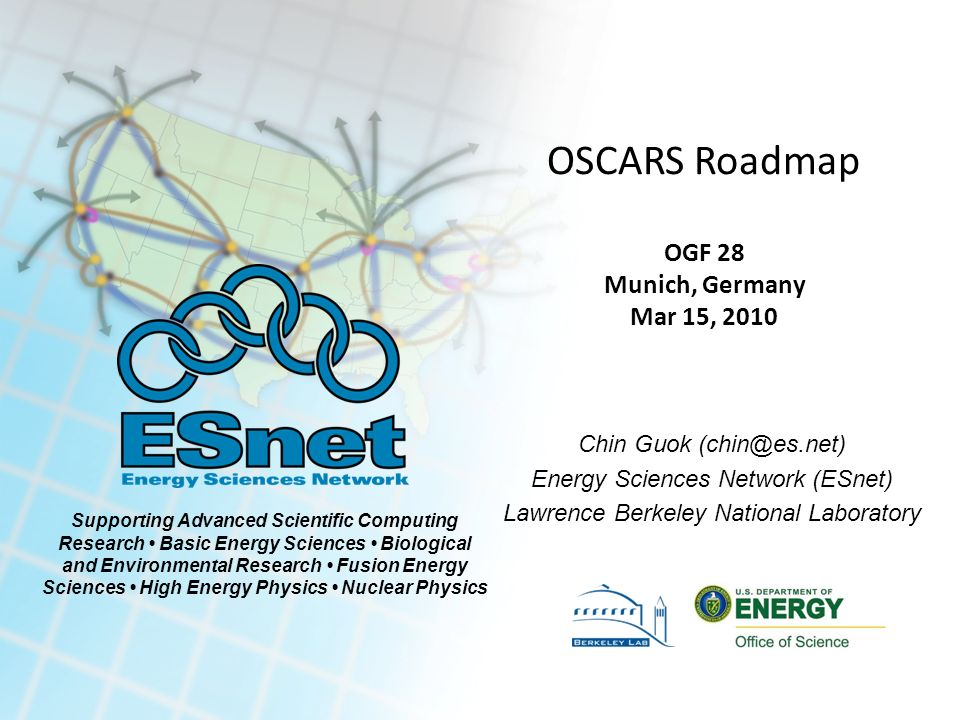 Supporting Advanced Scientific Computing Research Basic Energy Sciences Biological and Environmental Research Fusion Energy Sciences High Energy Physics Nuclear Physics OSCARS Roadmap OGF 28 Munich, Germany Mar 15, 2010 Chin Guok (chin@es.net) Energy Sciences Network (ESnet) Lawrence Berkeley National Laboratory