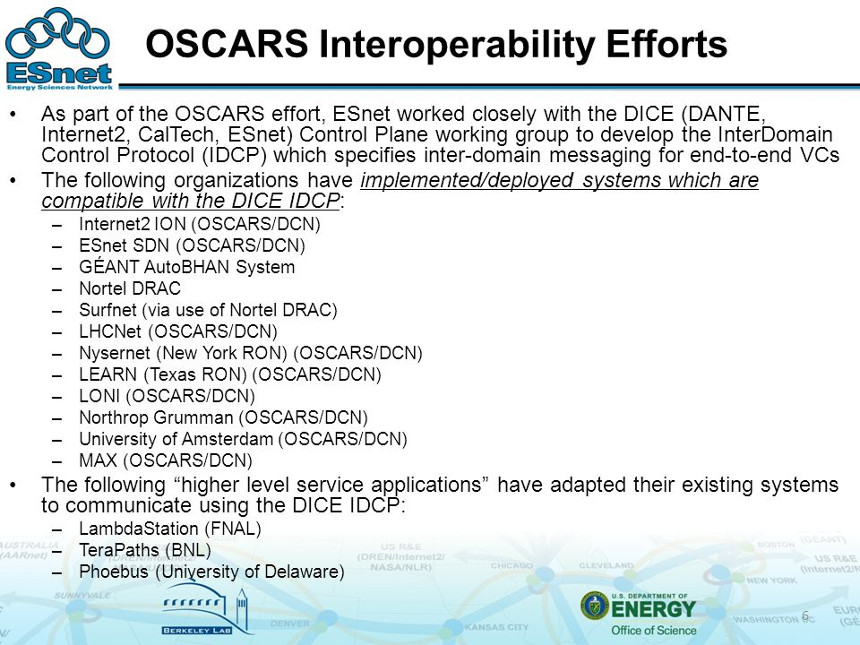 OSCARS Interoperability Efforts As part of the OSCARS effort, ESnet worked closely with the DICE (DANTE, Internet2, CalTech, ESnet) Control Plane working group to develop the InterDomain Control Protocol (IDCP) which specifies inter-domain messaging for end-to-end VCs The following organizations have implemented/deployed systems which are compatible with the DICE IDCP: –Internet2 ION (OSCARS/DCN) –ESnet SDN (OSCARS/DCN) –GÉANT AutoBHAN System –Nortel DRAC –Surfnet (via use of Nortel DRAC) –LHCNet (OSCARS/DCN) –Nysernet (New York RON) (OSCARS/DCN) –LEARN (Texas RON) (OSCARS/DCN) –LONI (OSCARS/DCN) –Northrop Grumman (OSCARS/DCN) –University of Amsterdam (OSCARS/DCN) –MAX (OSCARS/DCN) The following higher level service applications have adapted their existing systems to communicate using the DICE IDCP: –LambdaStation (FNAL) –TeraPaths (BNL) –Phoebus (University of Delaware) 6