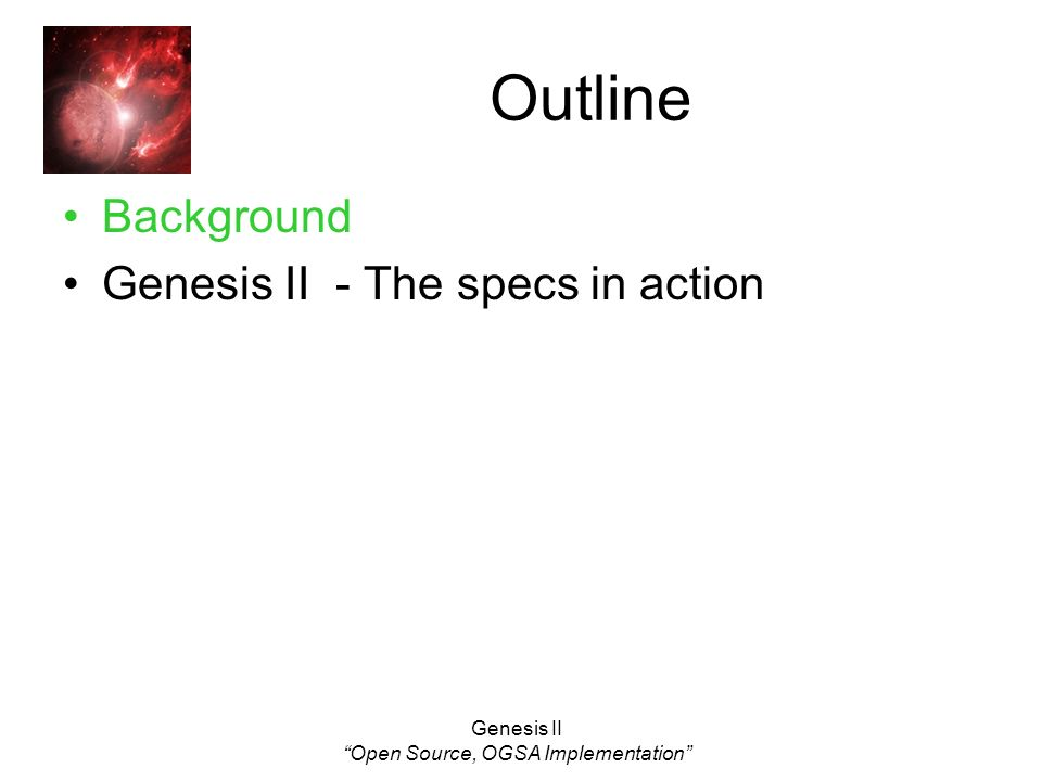 Genesis II Open Source, OGSA Implementation Outline Background Genesis II - The specs in action