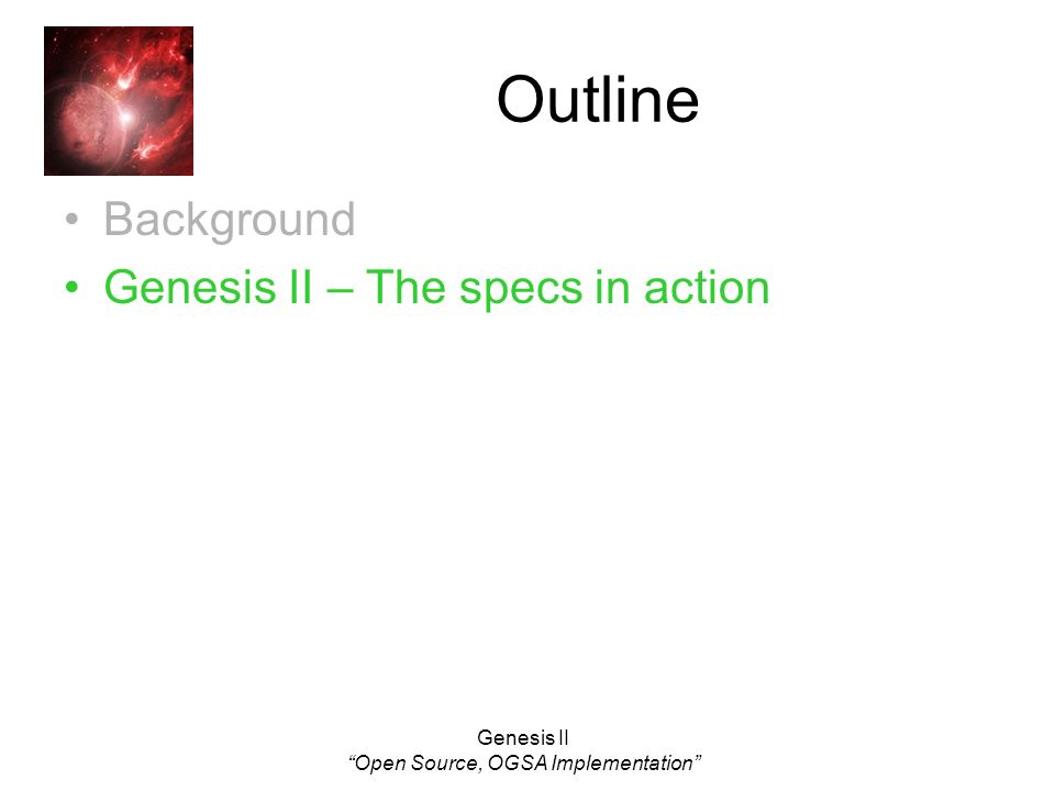 Genesis II Open Source, OGSA Implementation Outline Background Genesis II – The specs in action