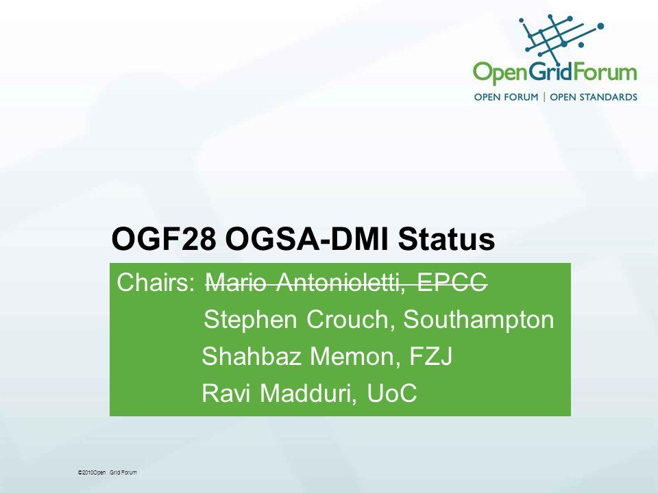 ©2010Open Grid Forum OGF28 OGSA-DMI Status Chairs: Mario Antonioletti, EPCC Stephen Crouch, Southampton Shahbaz Memon, FZJ Ravi Madduri, UoC