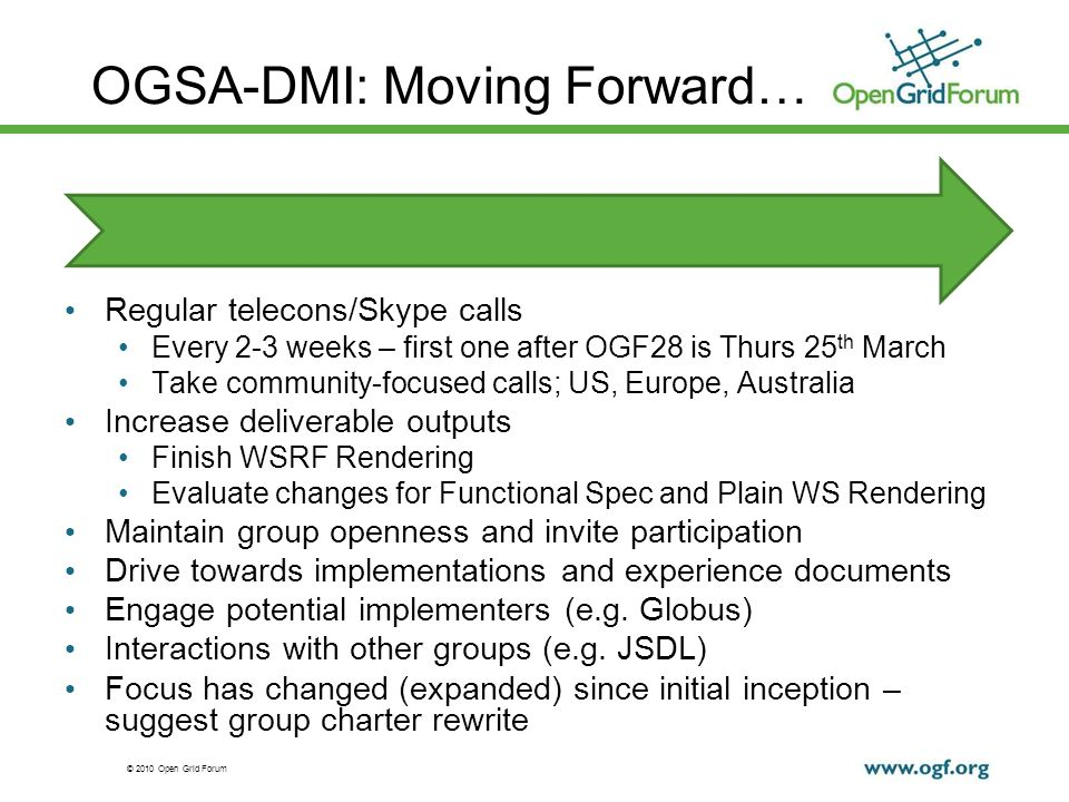 © 2010 Open Grid Forum OGSA-DMI: Moving Forward… Regular telecons/Skype calls Every 2-3 weeks – first one after OGF28 is Thurs 25 th March Take community-focused calls; US, Europe, Australia Increase deliverable outputs Finish WSRF Rendering Evaluate changes for Functional Spec and Plain WS Rendering Maintain group openness and invite participation Drive towards implementations and experience documents Engage potential implementers (e.g.