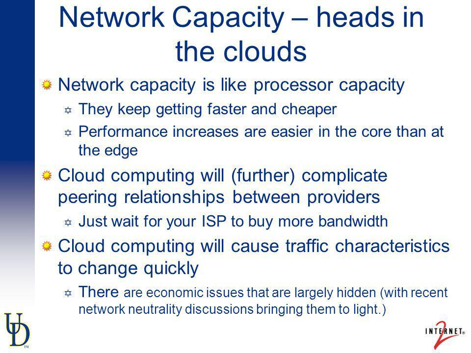 Network Capacity – heads in the clouds Network capacity is like processor capacity They keep getting faster and cheaper Performance increases are easi
