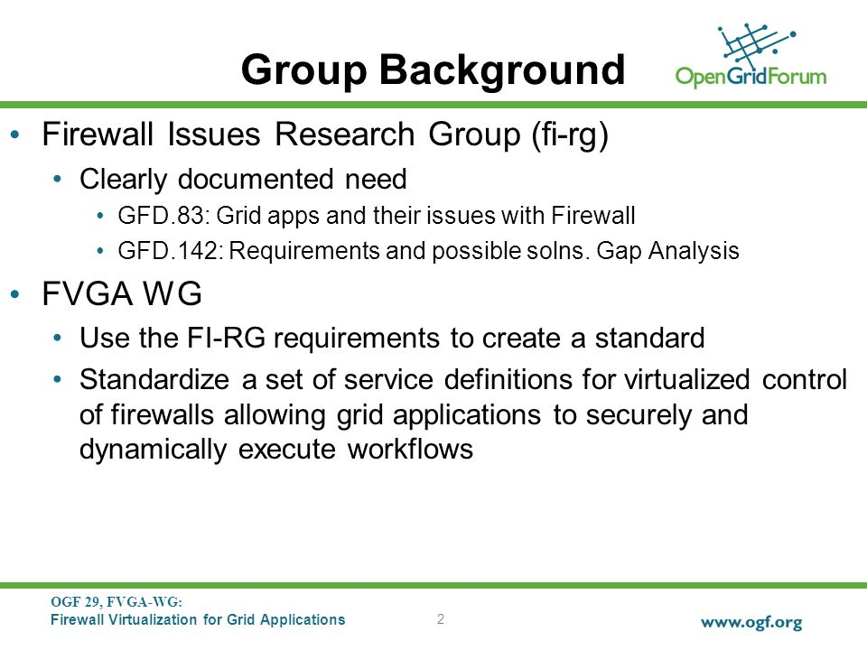 OGF 29, FVGA-WG: Firewall Virtualization for Grid Applications Group Background Firewall Issues Research Group (fi-rg) Clearly documented need GFD.83: Grid apps and their issues with Firewall GFD.142: Requirements and possible solns.