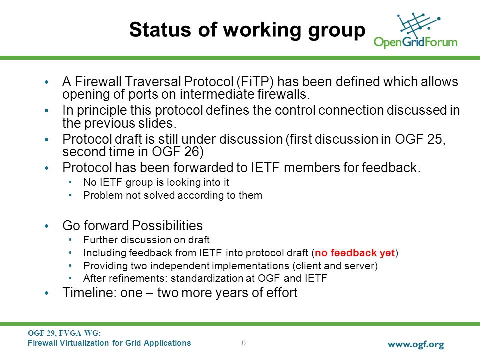 OGF 29, FVGA-WG: Firewall Virtualization for Grid Applications 6 Status of working group A Firewall Traversal Protocol (FiTP) has been defined which allows opening of ports on intermediate firewalls.