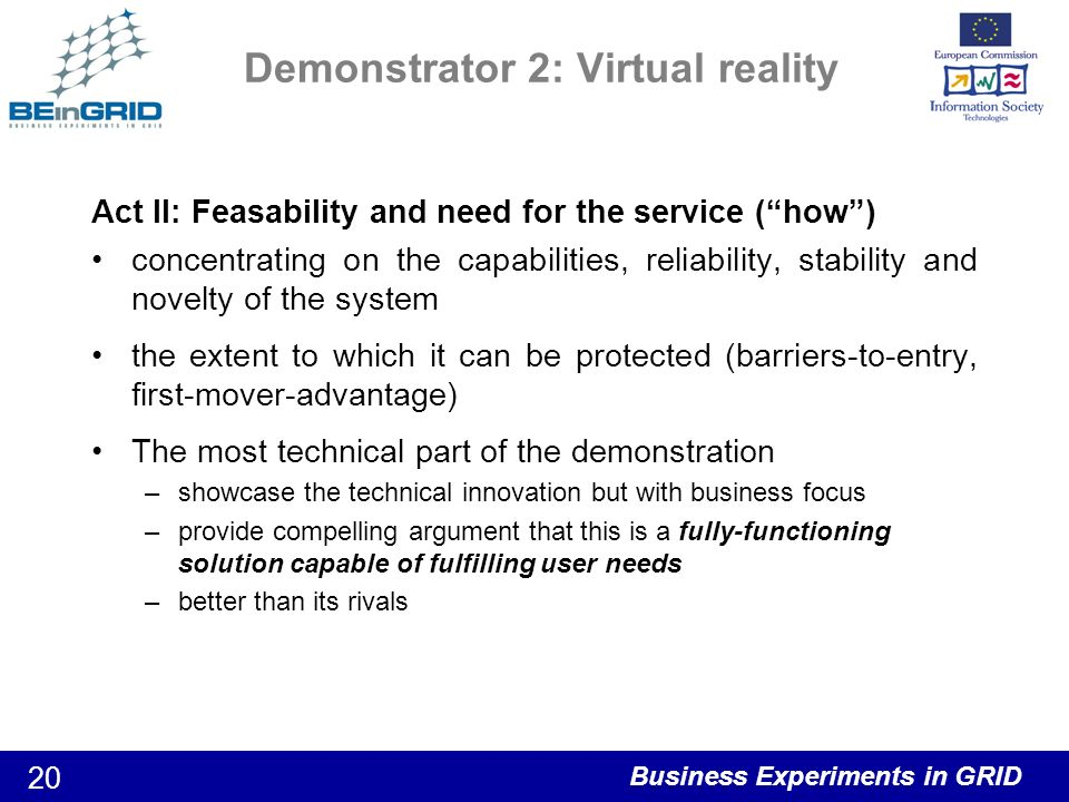 Business Experiments in GRID 20 Demonstrator 2: Virtual reality Act II: Feasability and need for the service (how) concentrating on the capabilities, reliability, stability and novelty of the system the extent to which it can be protected (barriers-to-entry, first-mover-advantage) The most technical part of the demonstration –showcase the technical innovation but with business focus –provide compelling argument that this is a fully-functioning solution capable of fulfilling user needs –better than its rivals