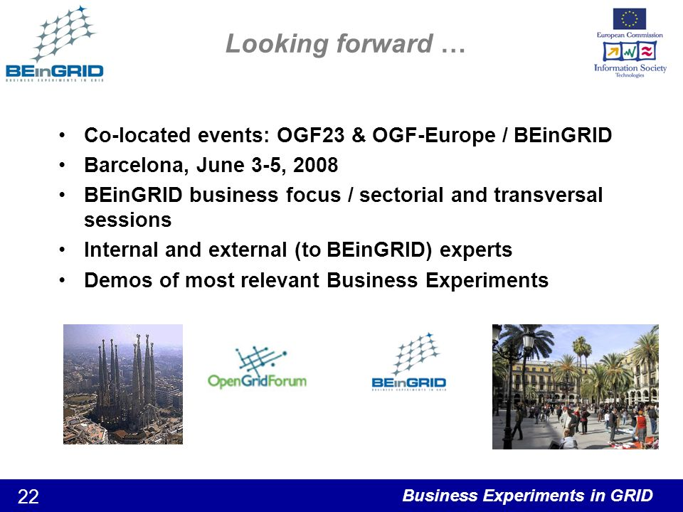 Business Experiments in GRID 22 Looking forward … Co-located events: OGF23 & OGF-Europe / BEinGRID Barcelona, June 3-5, 2008 BEinGRID business focus / sectorial and transversal sessions Internal and external (to BEinGRID) experts Demos of most relevant Business Experiments