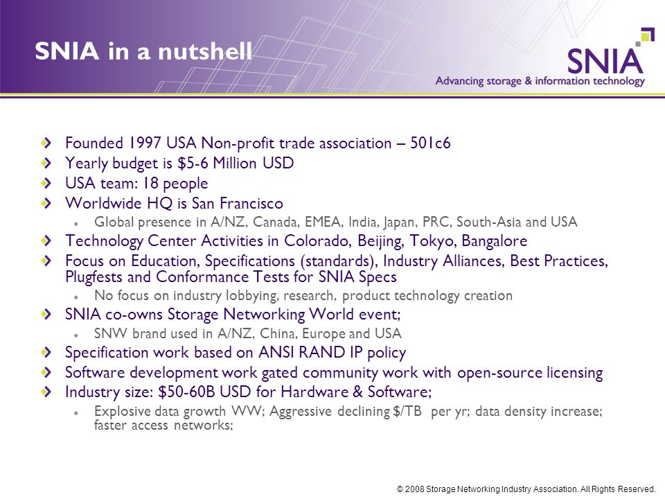 © 2008 Storage Networking Industry Association. All Rights Reserved. SNIA in a nutshell Founded 1997 USA Non-profit trade association – 501c6 Yearly b