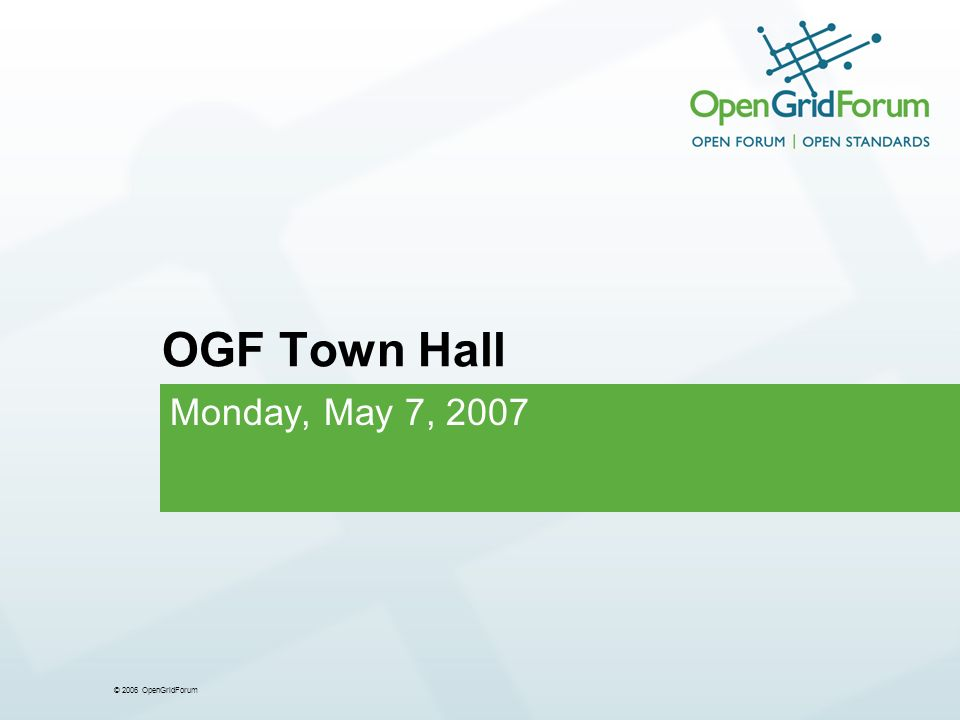 © 2006 OpenGridForum OGF Town Hall Monday, May 7, 2007