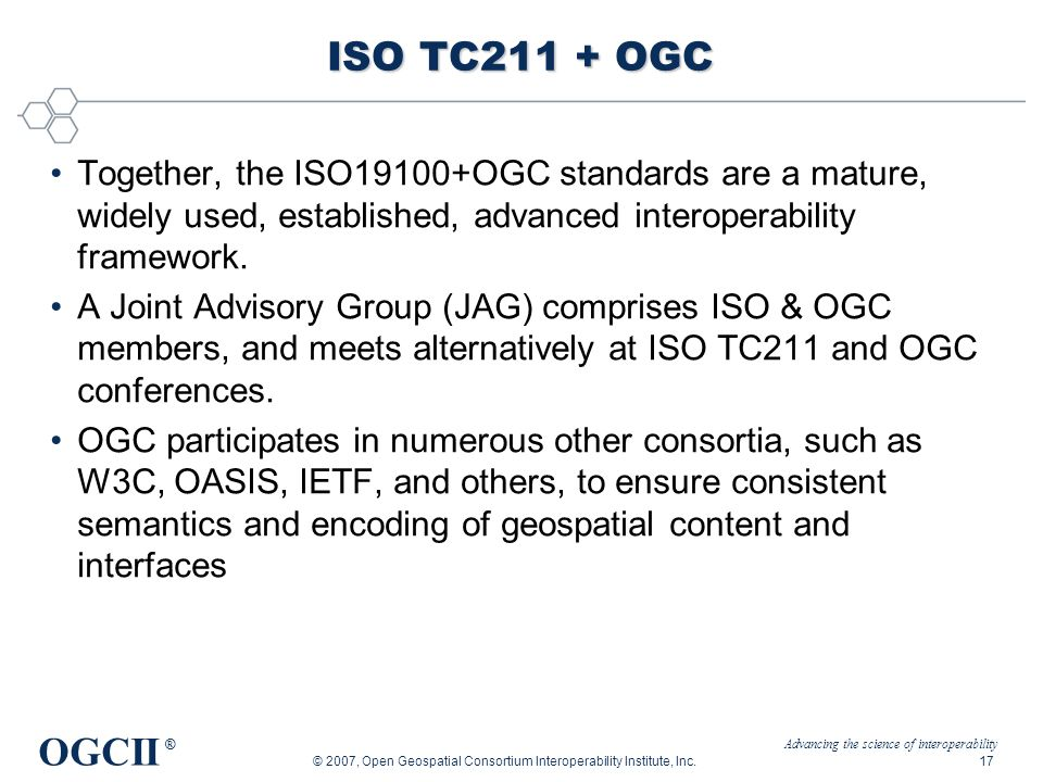 Advancing the science of interoperability OGCII ® © 2007, Open Geospatial Consortium Interoperability Institute, Inc.17 ISO TC211 + OGC Together, the