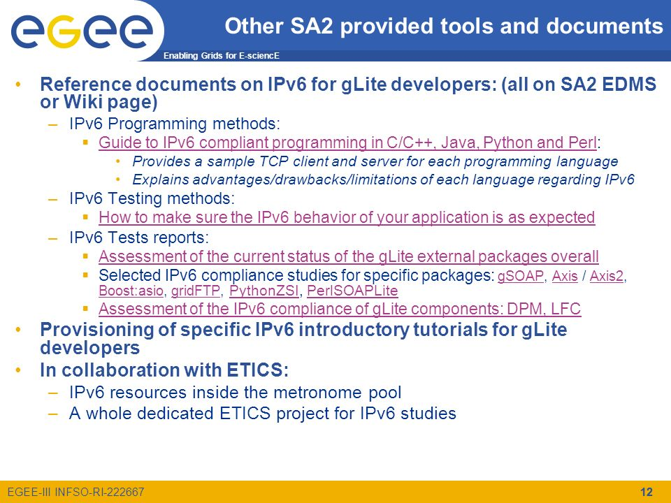 Enabling Grids for E-sciencE EGEE-III INFSO-RI-222667 Other SA2 provided tools and documents Reference documents on IPv6 for gLite developers: (all on SA2 EDMS or Wiki page) –IPv6 Programming methods: Guide to IPv6 compliant programming in C/C++, Java, Python and Perl: Guide to IPv6 compliant programming in C/C++, Java, Python and Perl Provides a sample TCP client and server for each programming language Explains advantages/drawbacks/limitations of each language regarding IPv6 –IPv6 Testing methods: How to make sure the IPv6 behavior of your application is as expected –IPv6 Tests reports: Assessment of the current status of the gLite external packages overall Selected IPv6 compliance studies for specific packages: gSOAP, Axis / Axis2, Boost:asio, gridFTP, PythonZSI, PerlSOAPLite gSOAPAxisAxis2 Boost:asiogridFTP PythonZSIPerlSOAPLite Assessment of the IPv6 compliance of gLite components: DPM, LFC Provisioning of specific IPv6 introductory tutorials for gLite developers In collaboration with ETICS: –IPv6 resources inside the metronome pool –A whole dedicated ETICS project for IPv6 studies 12