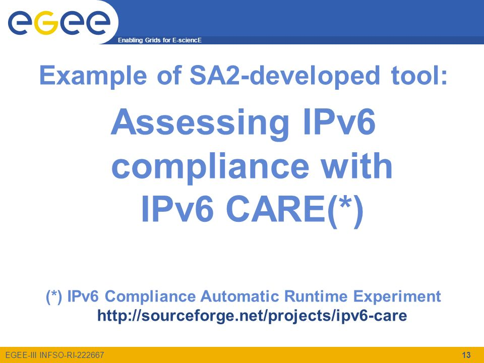 Enabling Grids for E-sciencE EGEE-III INFSO-RI-222667 Example of SA2-developed tool: Assessing IPv6 compliance with IPv6 CARE(*) (*) IPv6 Compliance Automatic Runtime Experiment http://sourceforge.net/projects/ipv6-care 13