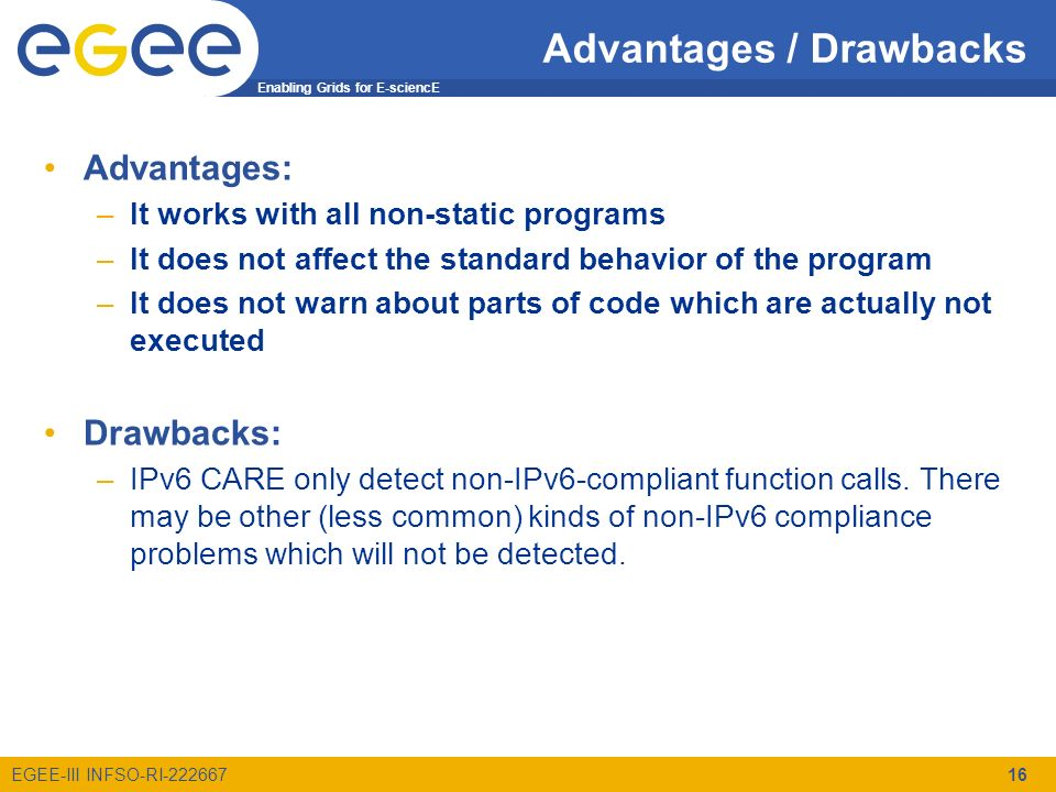 Enabling Grids for E-sciencE EGEE-III INFSO-RI-222667 Advantages / Drawbacks Advantages: –It works with all non-static programs –It does not affect the standard behavior of the program –It does not warn about parts of code which are actually not executed Drawbacks: –IPv6 CARE only detect non-IPv6-compliant function calls.