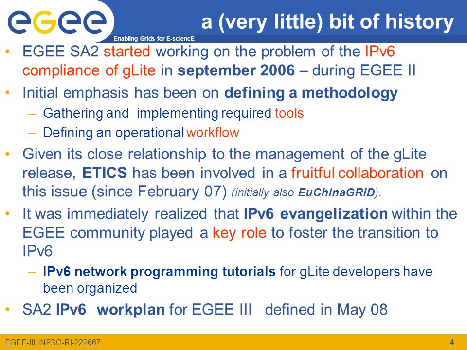 Enabling Grids for E-sciencE EGEE-III INFSO-RI-222667 4 EGEE SA2 started working on the problem of the IPv6 compliance of gLite in september 2006 – during EGEE II Initial emphasis has been on defining a methodology –Gathering and implementing required tools –Defining an operational workflow Given its close relationship to the management of the gLite release, ETICS has been involved in a fruitful collaboration on this issue (since February 07) (initially also EuChinaGRID).