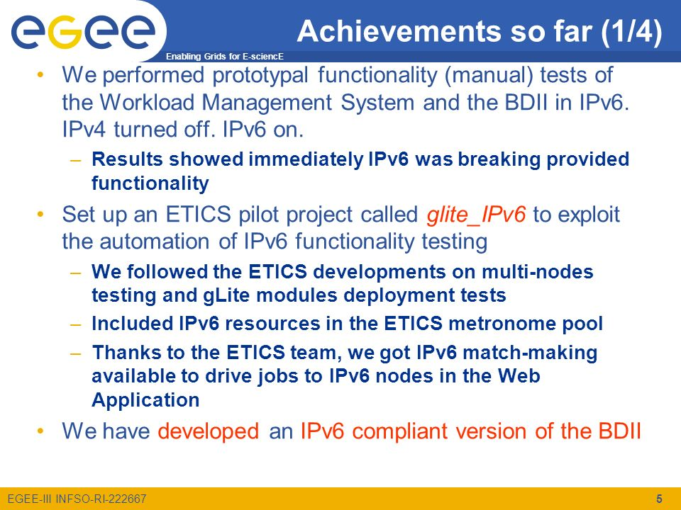 Enabling Grids for E-sciencE EGEE-III INFSO-RI-222667 Achievements so far (1/4) We performed prototypal functionality (manual) tests of the Workload Management System and the BDII in IPv6.